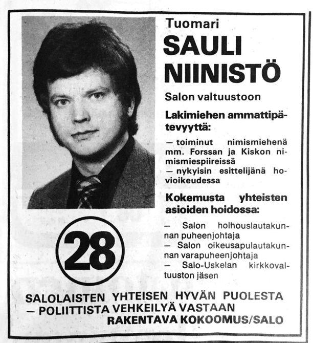Sauli Niinistön ensimmäisissä vaali-ilmoituksissa korostettiin lakimiehen ammattipätevyyttä ja kokemusta yhteisten asioiden hoidossa. Ensimmäistä kertaa ehdolla luottamustehtävään Niinistö oli 1973, kun hän tuli valituksi Salo-Uskelan seurakunnan kirkkovaltuustoon 36 äänellä.